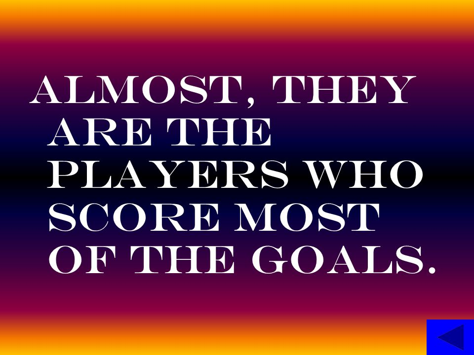 Almost, they are the players who score most of the goals.