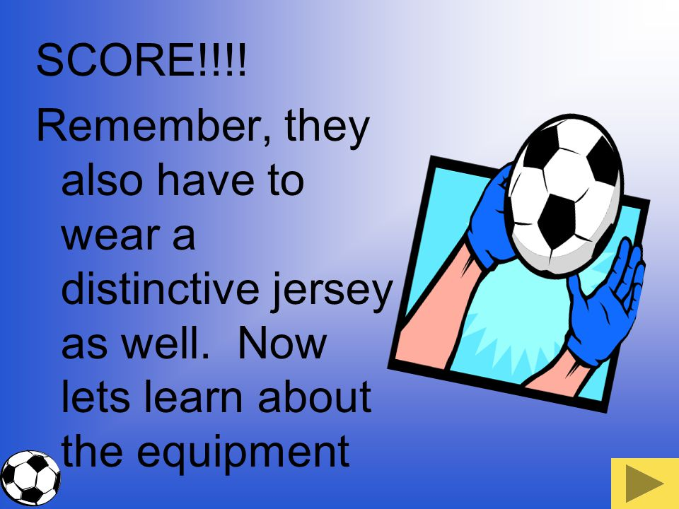 SCORE!!!. Remember, they also have to wear a distinctive jersey as well.