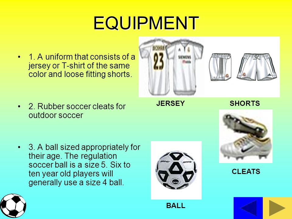 EQUIPMENT 1. A uniform that consists of a jersey or T-shirt of the same color and loose fitting shorts.