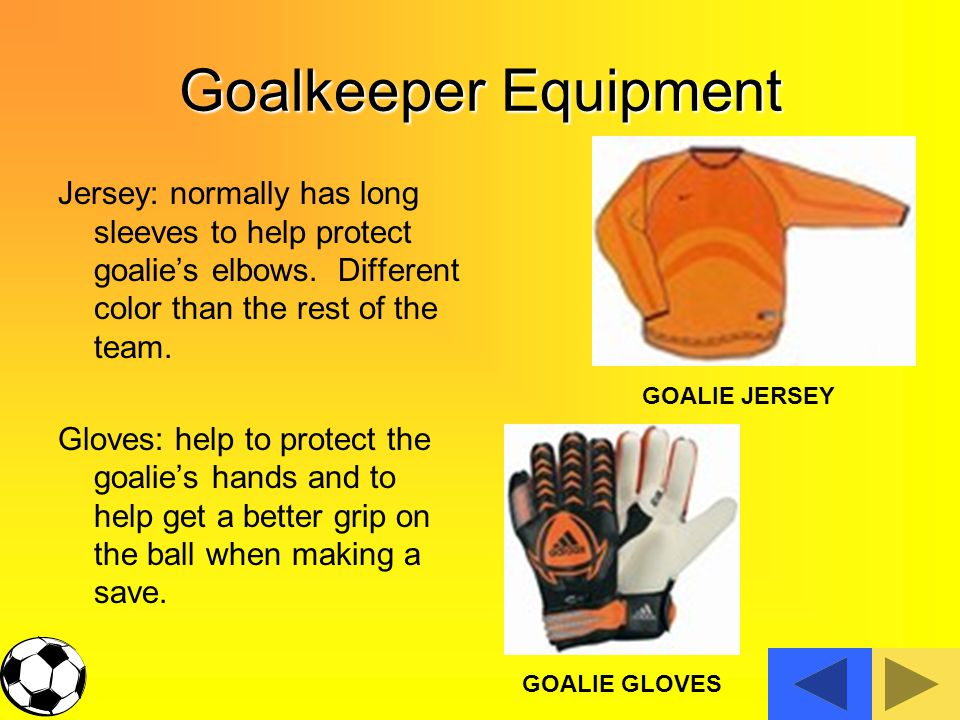 Goalkeeper Equipment Jersey: normally has long sleeves to help protect goalie's elbows. Different color than the rest of the team.