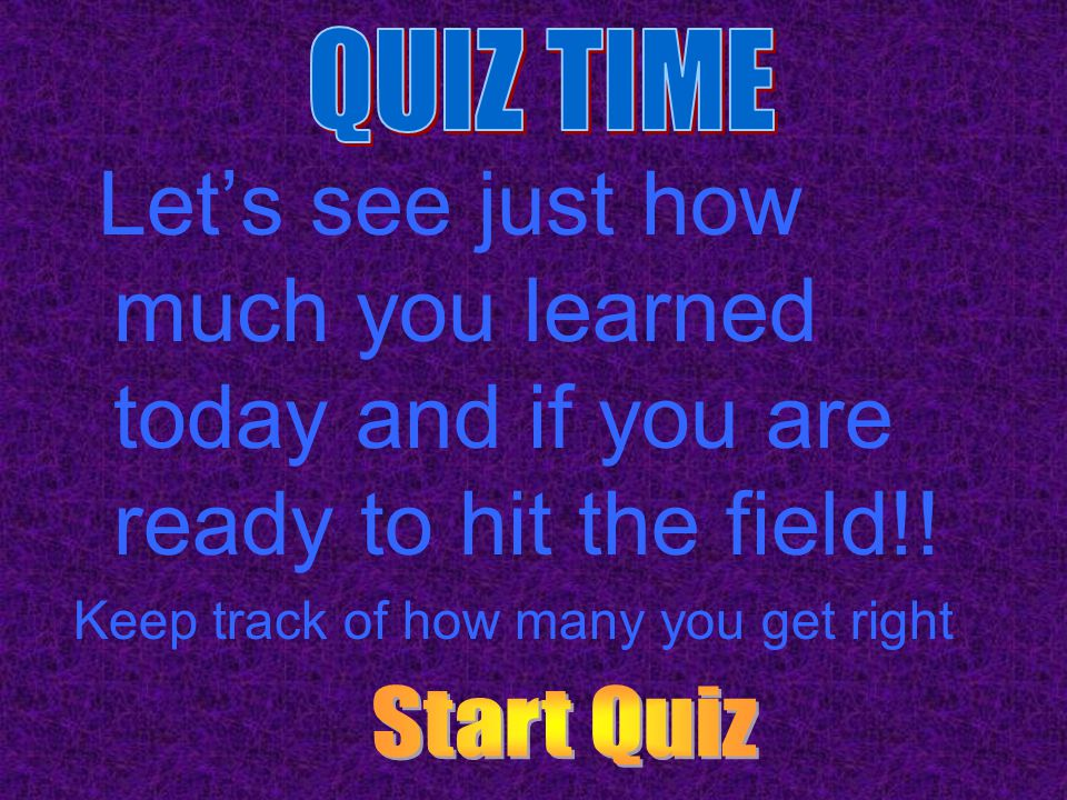 QUIZ TIME Let's see just how much you learned today and if you are ready to hit the field!! Keep track of how many you get right.