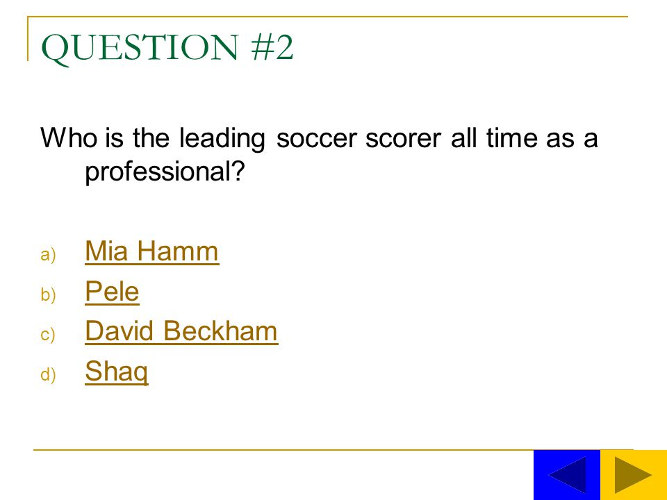 QUESTION #2 Who is the leading soccer scorer all time as a professional Mia Hamm. Pele. David Beckham.