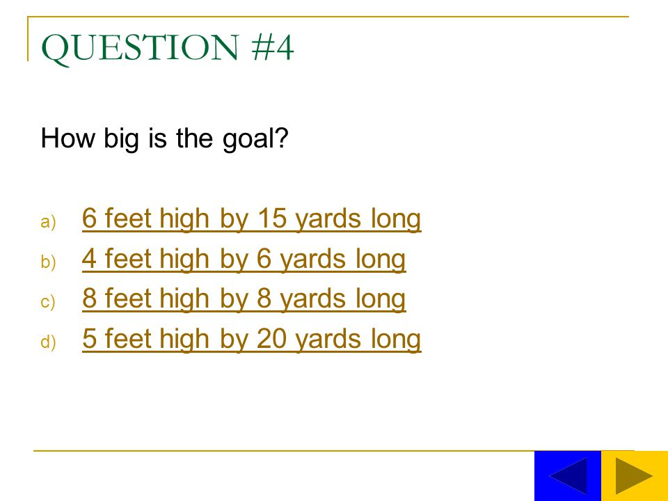 QUESTION #4 How big is the goal 6 feet high by 15 yards long