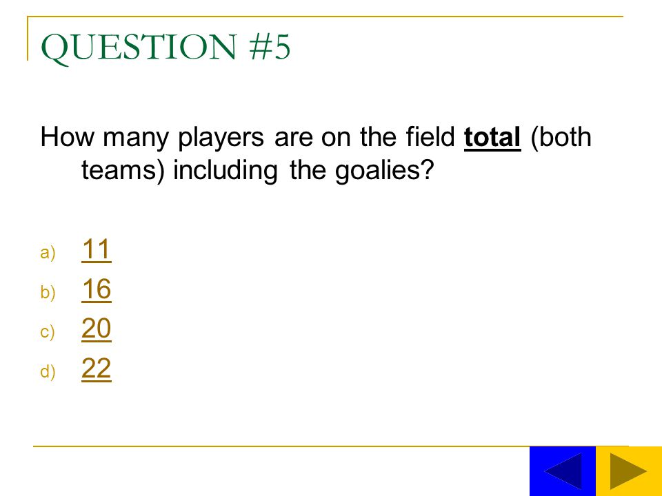 QUESTION #5 How many players are on the field total (both teams) including the goalies 11 16 20 22