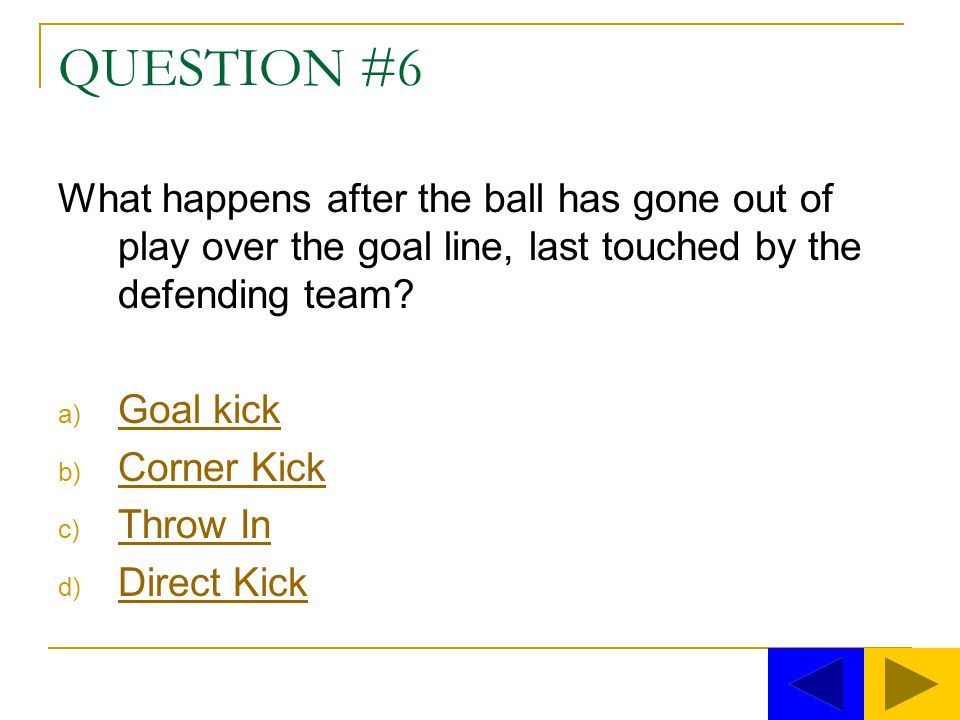 QUESTION #6 What happens after the ball has gone out of play over the goal line, last touched by the defending team