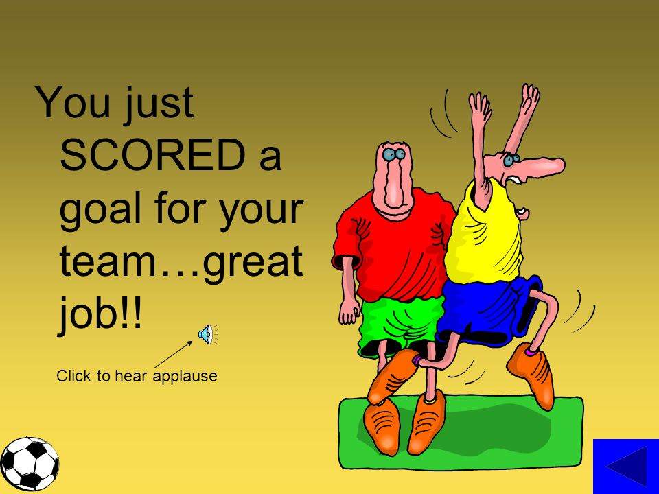 You just SCORED a goal for your team…great job!!