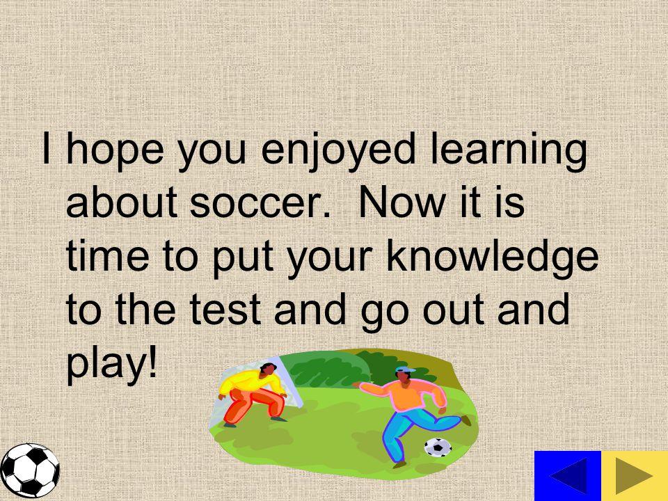 I hope you enjoyed learning about soccer