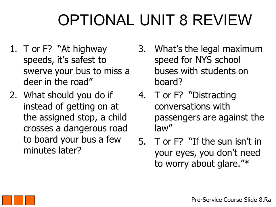 OPTIONAL UNIT 8 REVIEW T or F At highway speeds, it's safest to swerve your bus to miss a deer in the road