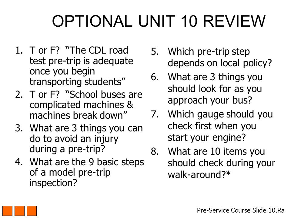 OPTIONAL UNIT 10 REVIEW T or F The CDL road test pre-trip is adequate once you begin transporting students
