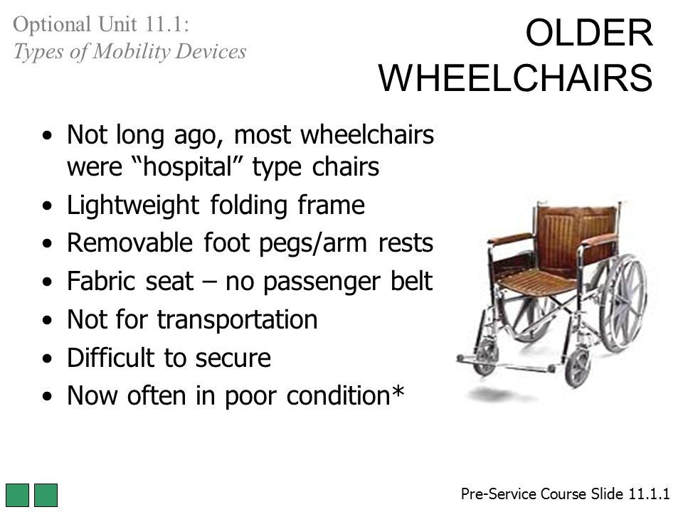Optional Unit 11.1: Types of Mobility Devices. OLDER WHEELCHAIRS. Not long ago, most wheelchairs were hospital type chairs.