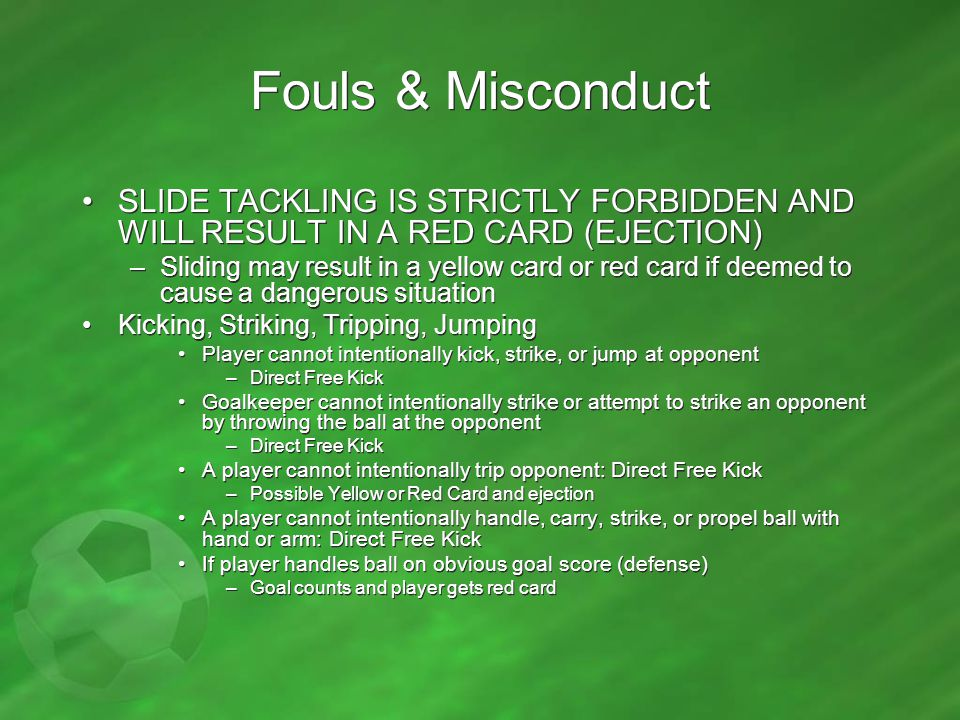 Fouls & Misconduct SLIDE TACKLING IS STRICTLY FORBIDDEN AND WILL RESULT IN A RED CARD (EJECTION)