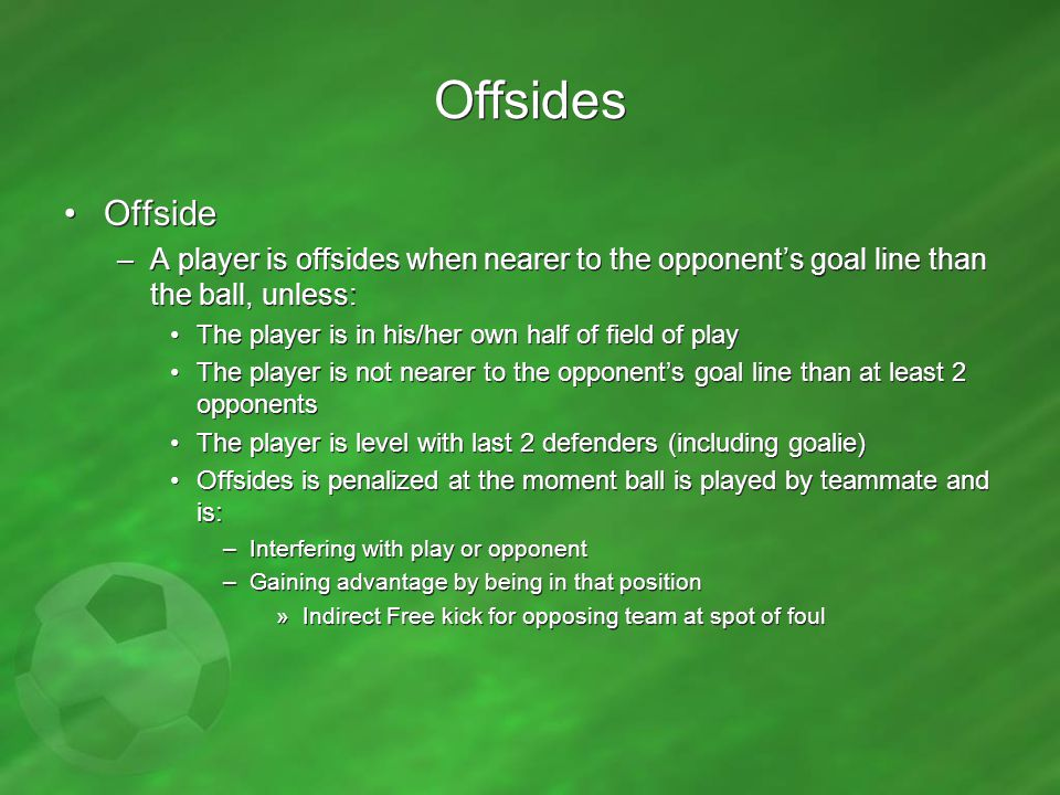 Offsides Offside. A player is offsides when nearer to the opponent's goal line than the ball, unless: