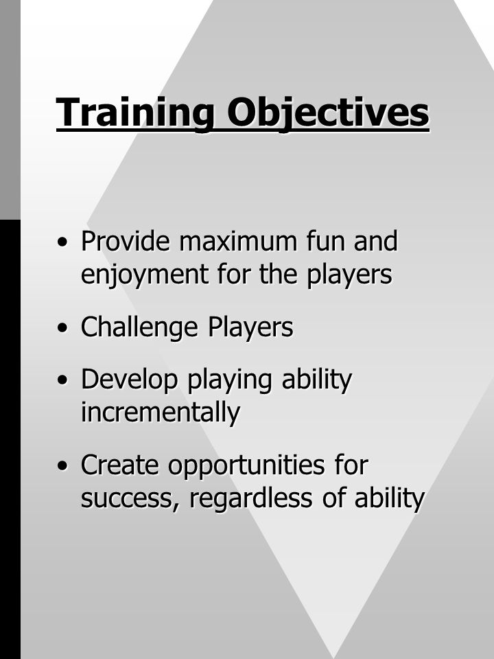 Training Objectives Provide maximum fun and enjoyment for the players