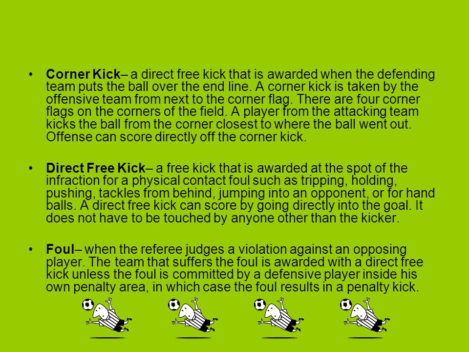 Corner Kick– a direct free kick that is awarded when the defending team puts the ball over the end line. A corner kick is taken by the offensive team from next to the corner flag. There are four corner flags on the corners of the field. A player from the attacking team kicks the ball from the corner closest to where the ball went out. Offense can score directly off the corner kick.