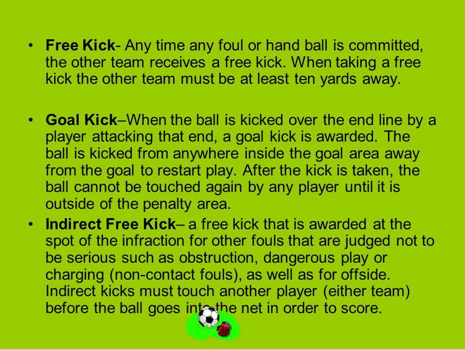 Free Kick- Any time any foul or hand ball is committed, the other team receives a free kick. When taking a free kick the other team must be at least ten yards away.