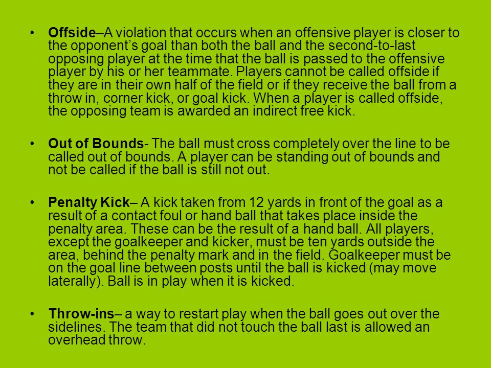 Offside–A violation that occurs when an offensive player is closer to the opponent's goal than both the ball and the second-to-last opposing player at the time that the ball is passed to the offensive player by his or her teammate. Players cannot be called offside if they are in their own half of the field or if they receive the ball from a throw in, corner kick, or goal kick. When a player is called offside, the opposing team is awarded an indirect free kick.