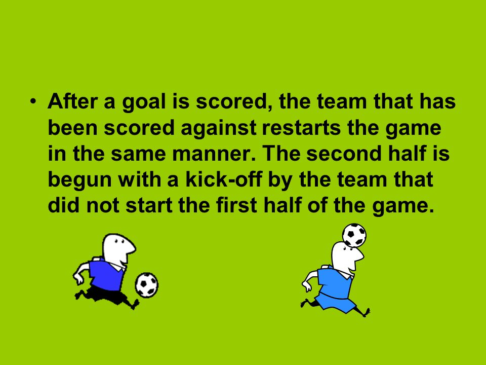 After a goal is scored, the team that has been scored against restarts the game in the same manner.