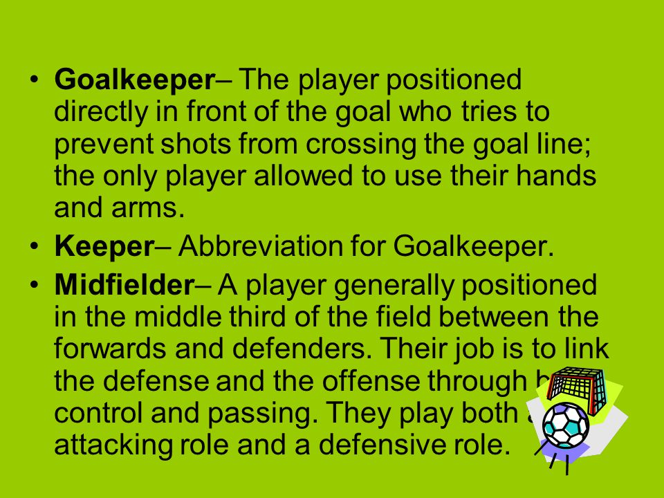 Goalkeeper– The player positioned directly in front of the goal who tries to prevent shots from crossing the goal line; the only player allowed to use their hands and arms.