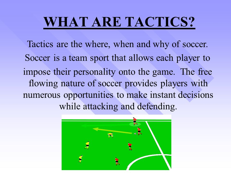 WHAT ARE TACTICS Tactics are the where, when and why of soccer.