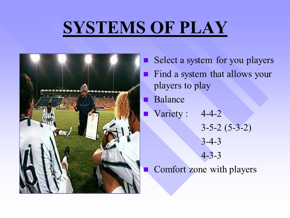 SYSTEMS OF PLAY Select a system for you players