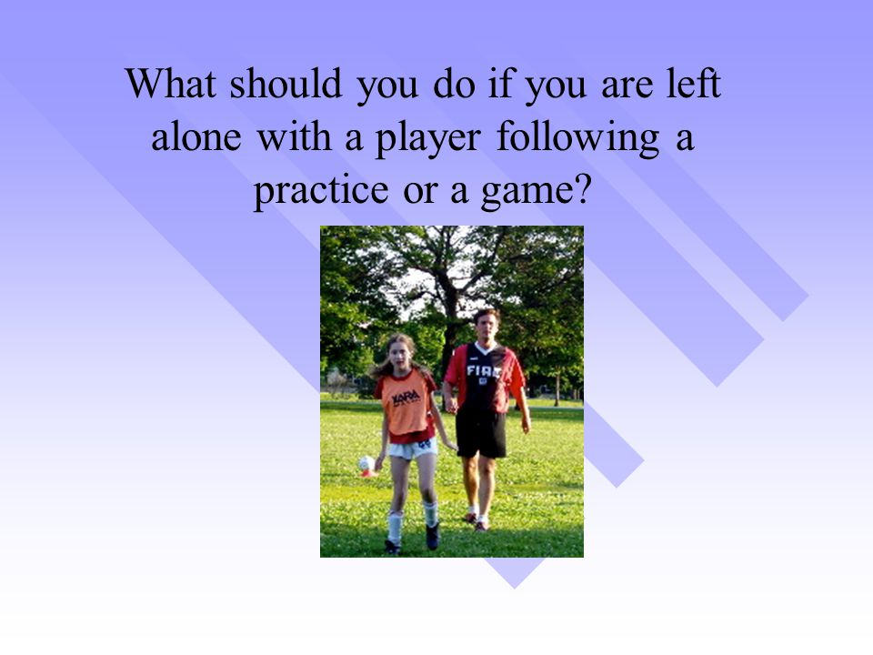 What should you do if you are left alone with a player following a practice or a game