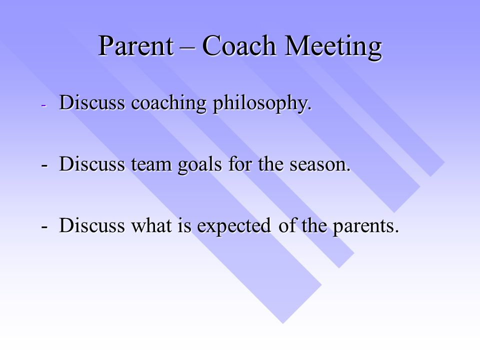 Parent – Coach Meeting Discuss coaching philosophy.