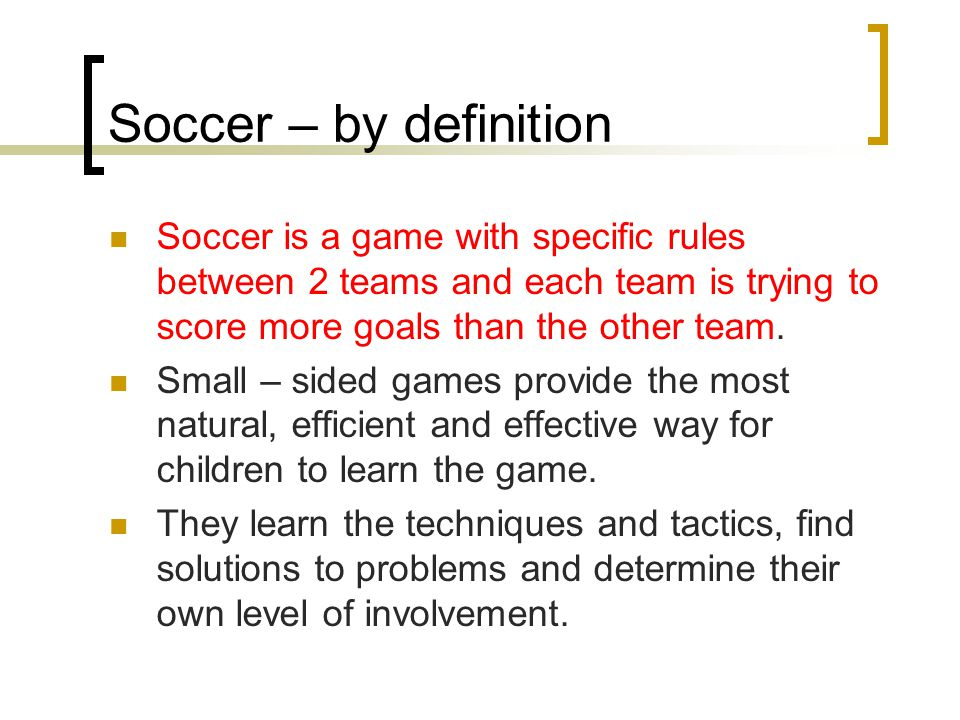 Soccer – by definition Soccer is a game with specific rules between 2 teams and each team is trying to score more goals than the other team.