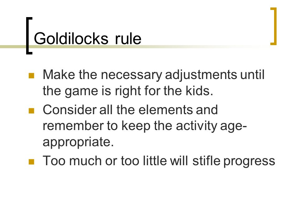 Goldilocks rule Make the necessary adjustments until the game is right for the kids.