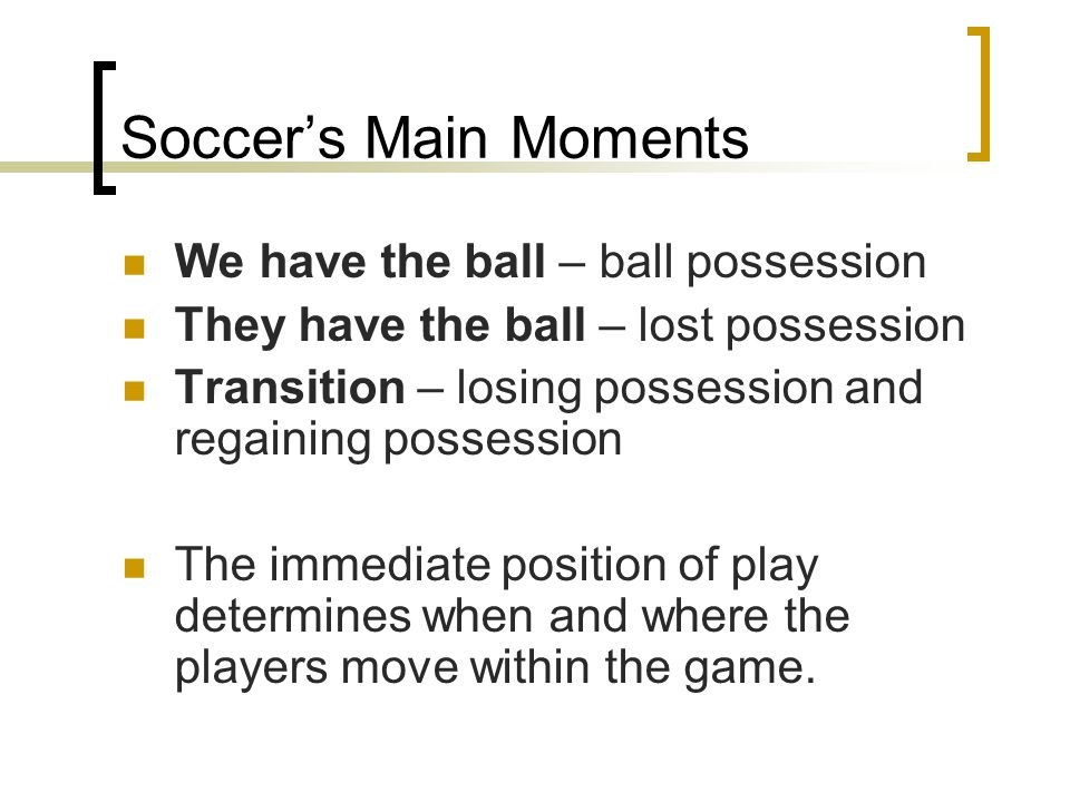 Soccer's Main Moments We have the ball – ball possession