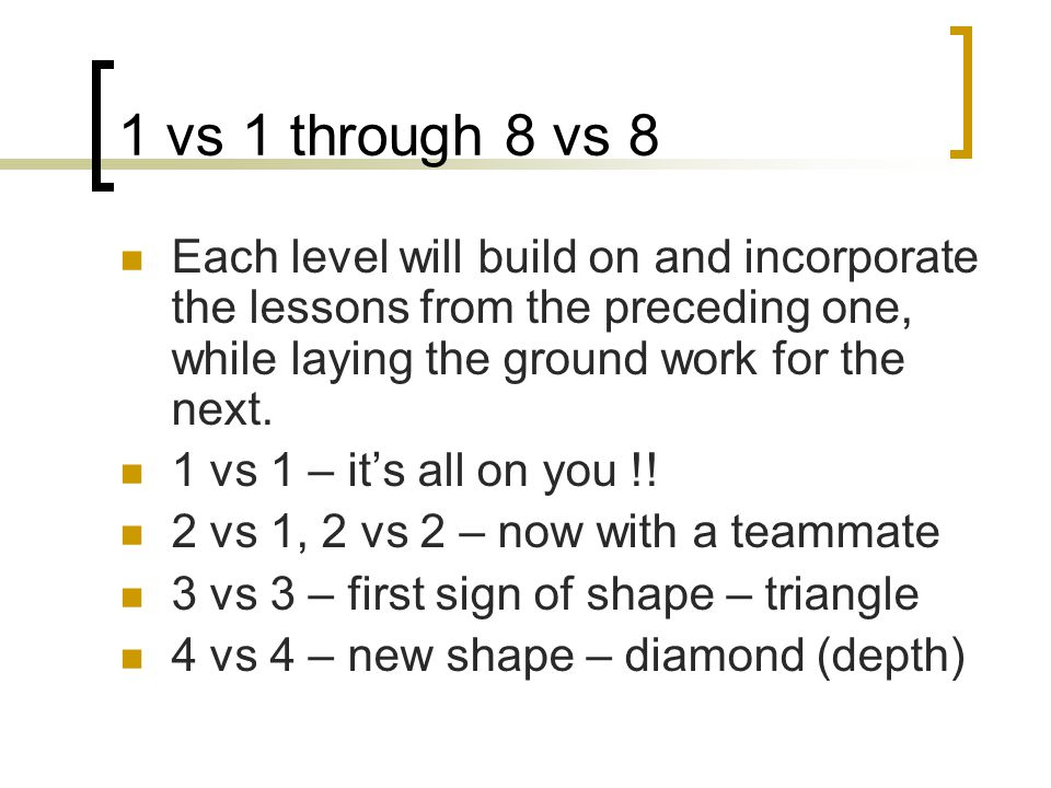 1 vs 1 through 8 vs 8 Each level will build on and incorporate the lessons from the preceding one, while laying the ground work for the next.