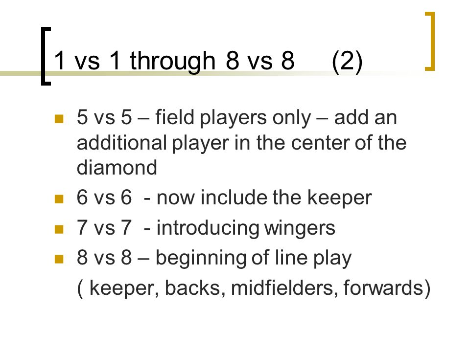 1 vs 1 through 8 vs 8 (2) 5 vs 5 – field players only – add an additional player in the center of the diamond.