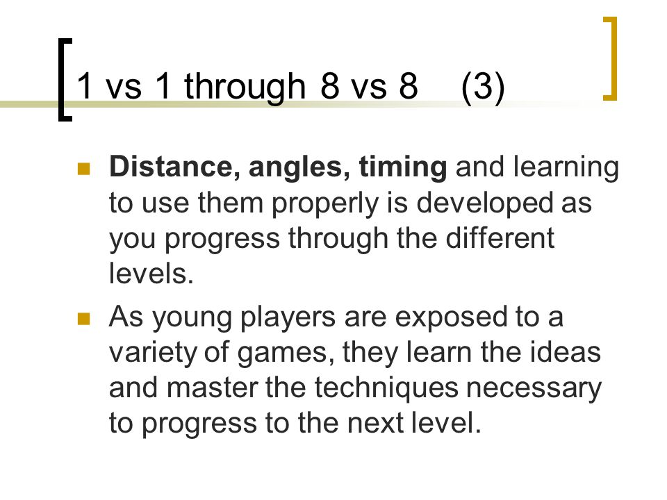 1 vs 1 through 8 vs 8 (3) Distance, angles, timing and learning to use them properly is developed as you progress through the different levels.