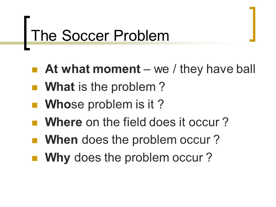 The Soccer Problem At what moment – we / they have ball