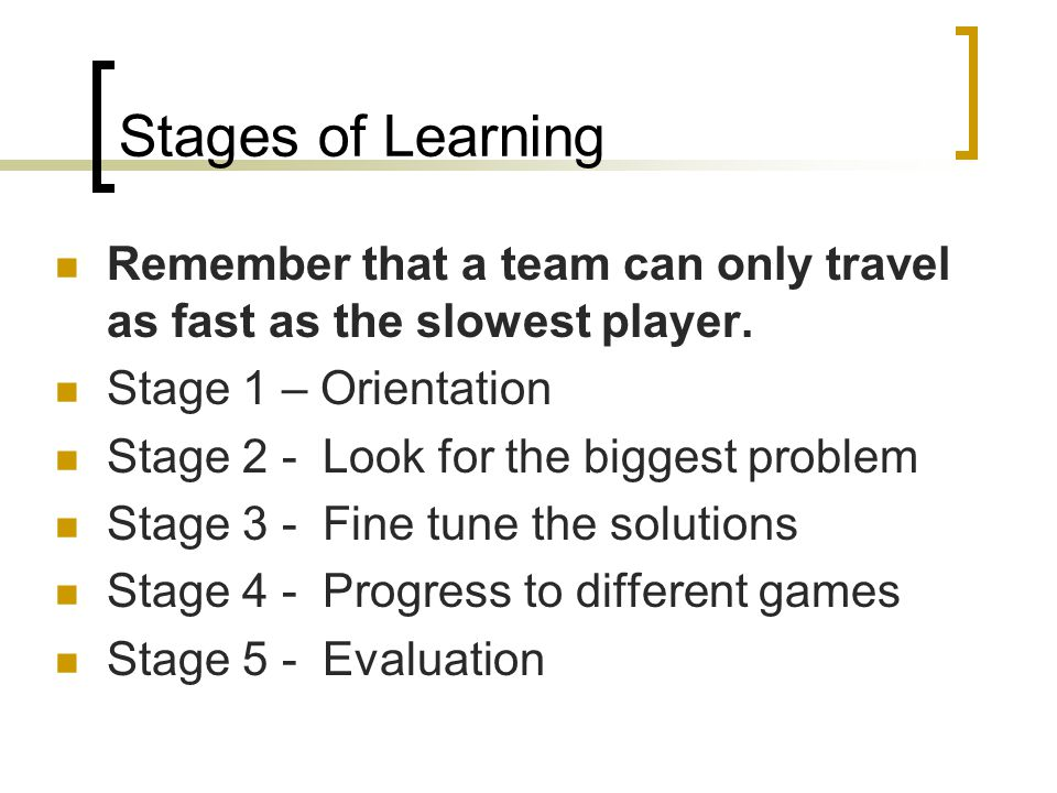 Stages of Learning Remember that a team can only travel as fast as the slowest player. Stage 1 – Orientation.