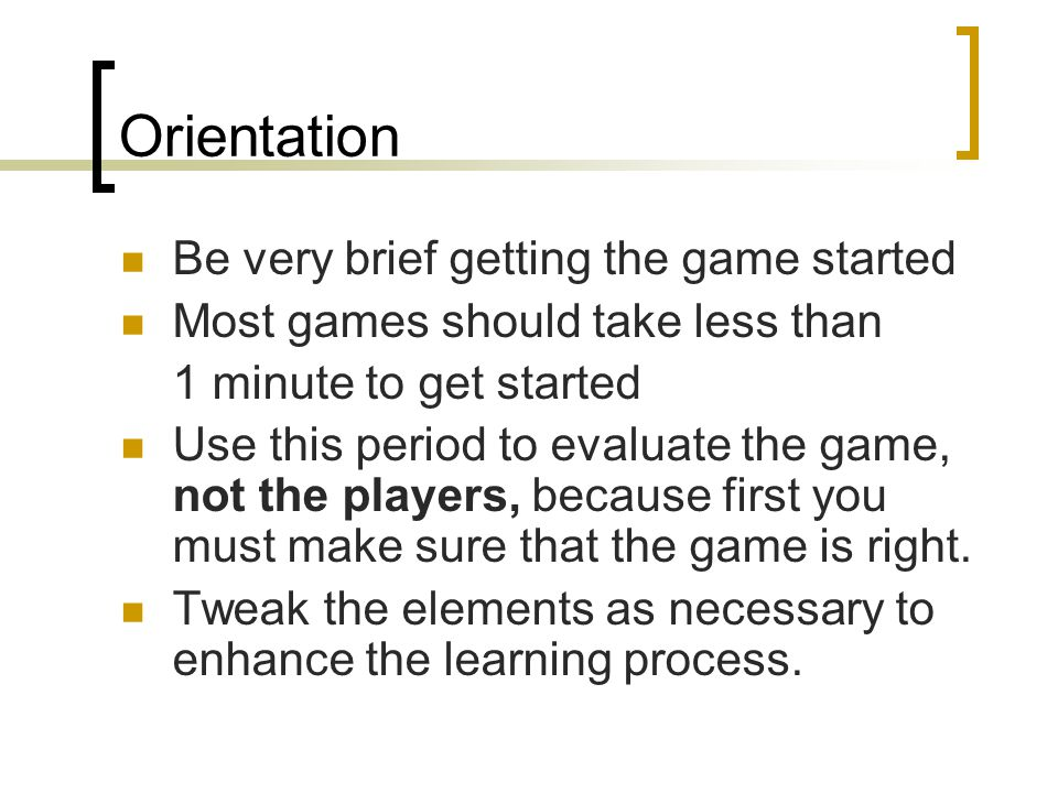 Orientation Be very brief getting the game started
