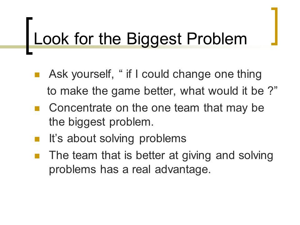 Look for the Biggest Problem