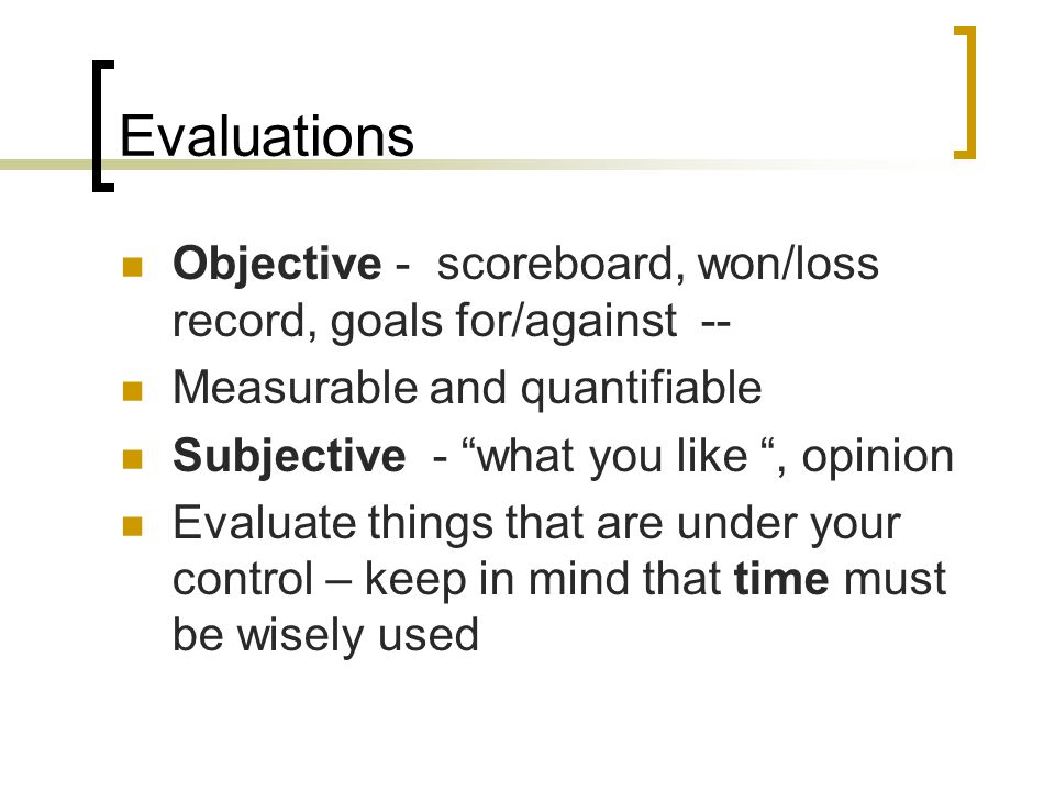Evaluations Objective - scoreboard, won/loss record, goals for/against -- Measurable and quantifiable.