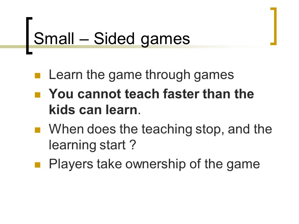 Small – Sided games Learn the game through games