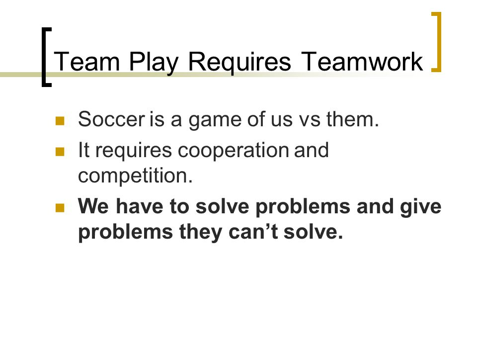 Team Play Requires Teamwork