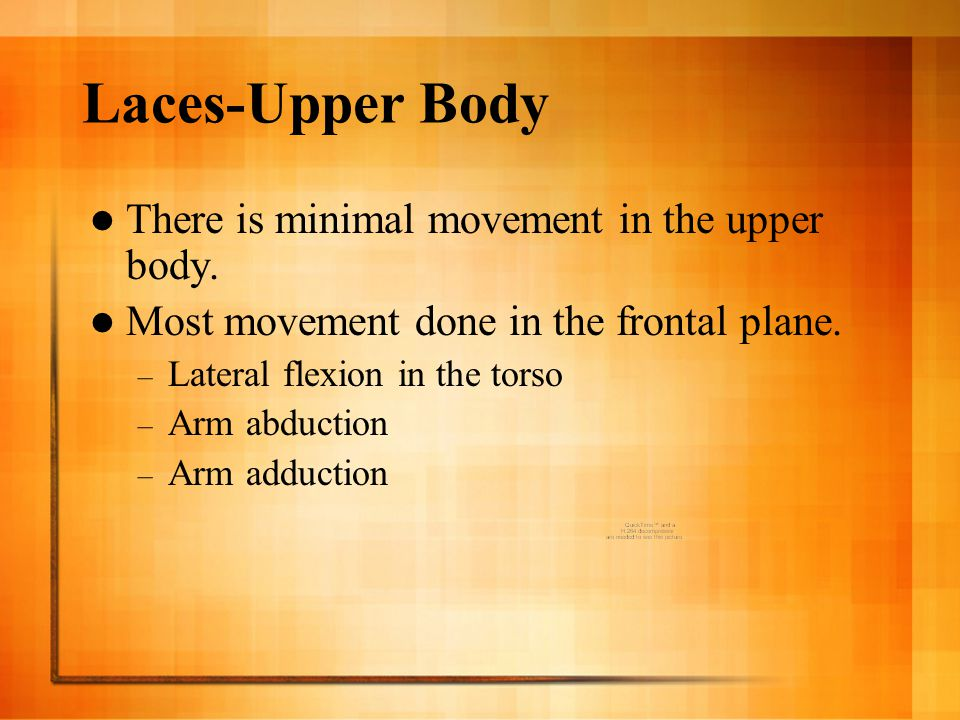 Laces-Upper Body There is minimal movement in the upper body.