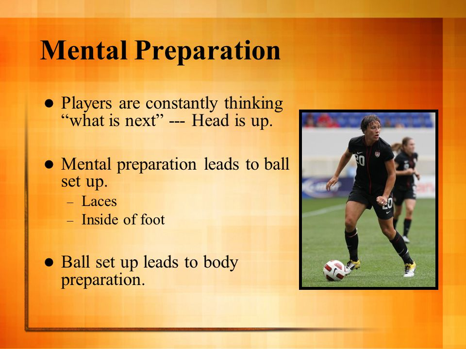Mental Preparation Players are constantly thinking what is next --- Head is up. Mental preparation leads to ball set up.