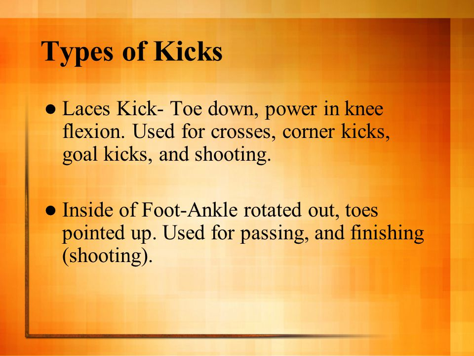 Types of Kicks Laces Kick- Toe down, power in knee flexion. Used for crosses, corner kicks, goal kicks, and shooting.