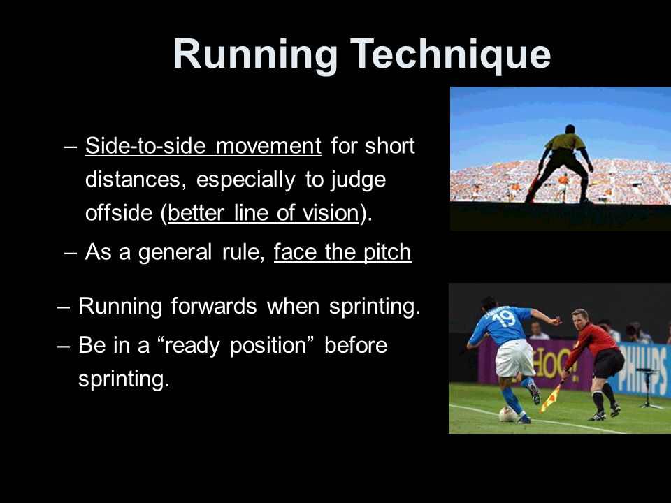 Running Technique Side-to-side movement for short distances, especially to judge offside (better line of vision).