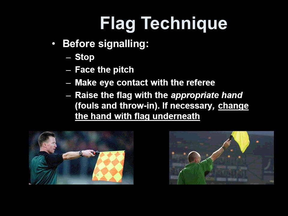 Flag Technique Before signalling: Stop Face the pitch