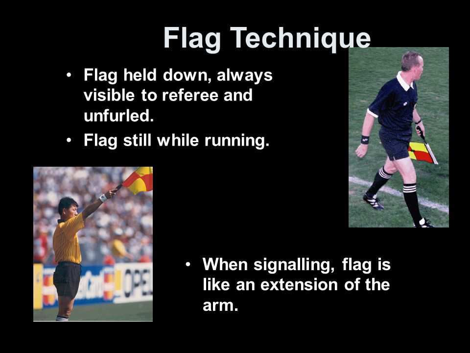 Flag Technique Flag held down, always visible to referee and unfurled.