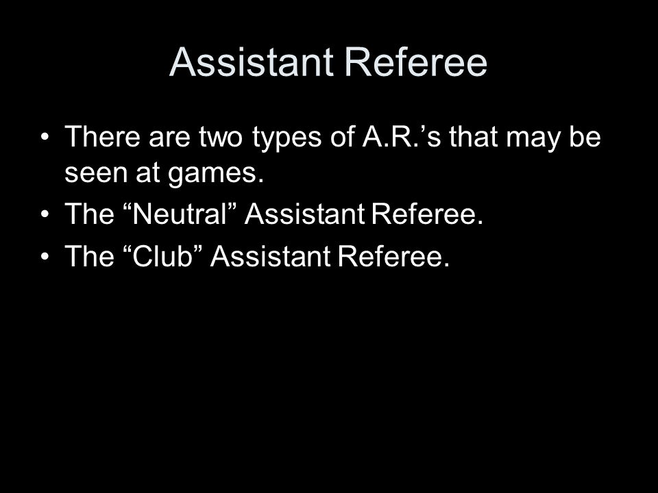 Assistant Referee There are two types of A.R.'s that may be seen at games. The Neutral Assistant Referee.