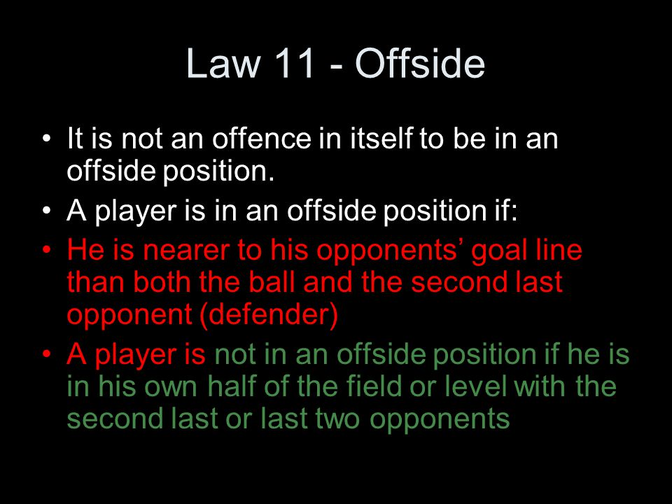 Law 11 - Offside It is not an offence in itself to be in an offside position. A player is in an offside position if:
