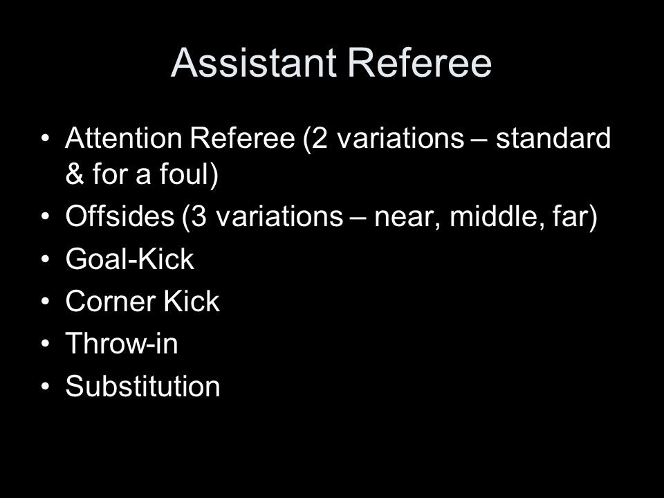 Assistant Referee Attention Referee (2 variations – standard & for a foul) Offsides (3 variations – near, middle, far)