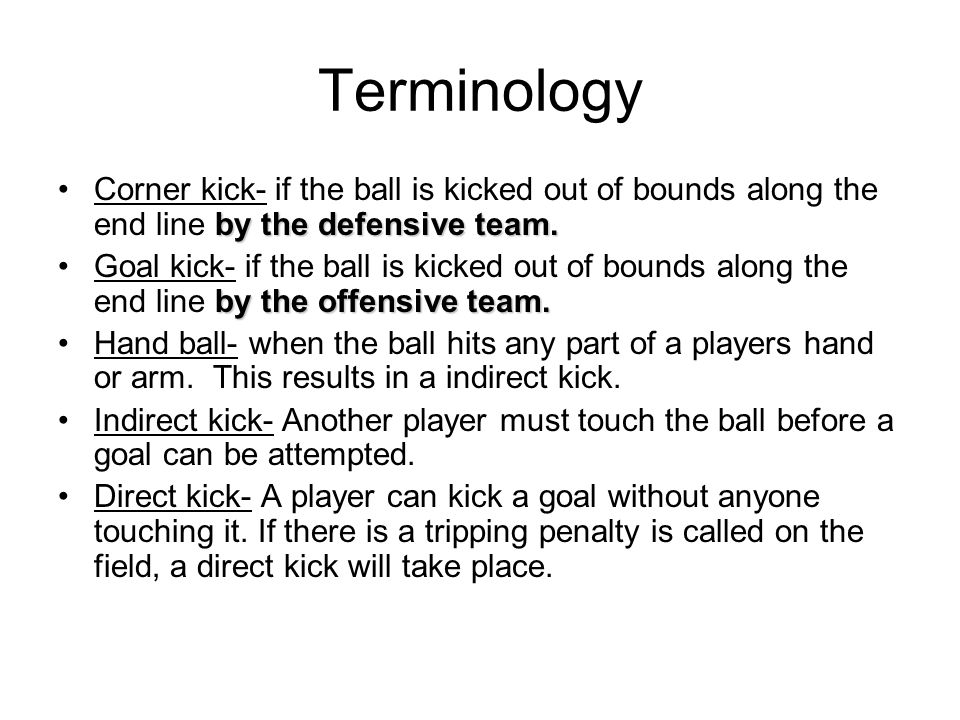Terminology Corner kick- if the ball is kicked out of bounds along the end line by the defensive team.