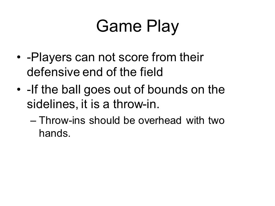 Game Play -Players can not score from their defensive end of the field